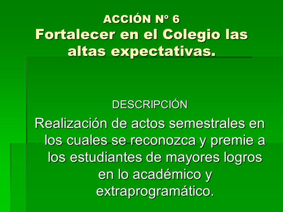 ACCIÓN Nº 6 Fortalecer en el Colegio las altas expectativas.