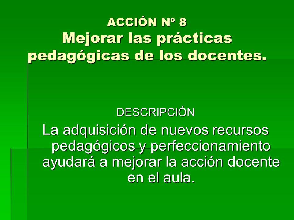 ACCIÓN Nº 8 Mejorar las prácticas pedagógicas de los docentes.