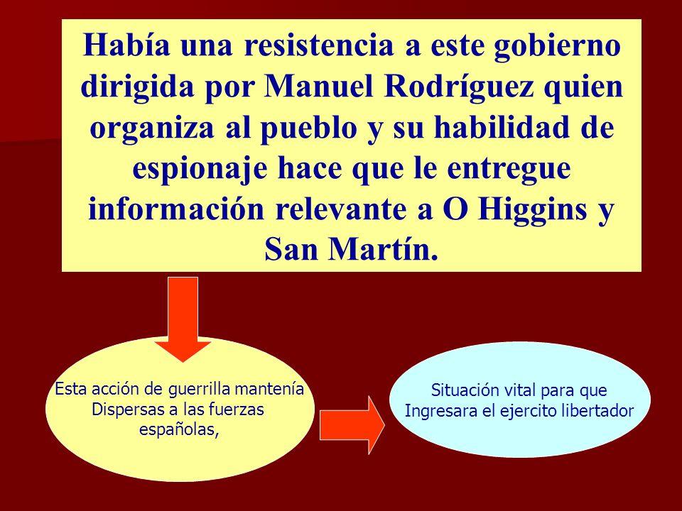 Había una resistencia a este gobierno dirigida por Manuel Rodríguez quien organiza al pueblo y su habilidad de espionaje hace que le entregue información relevante a O Higgins y San Martín.