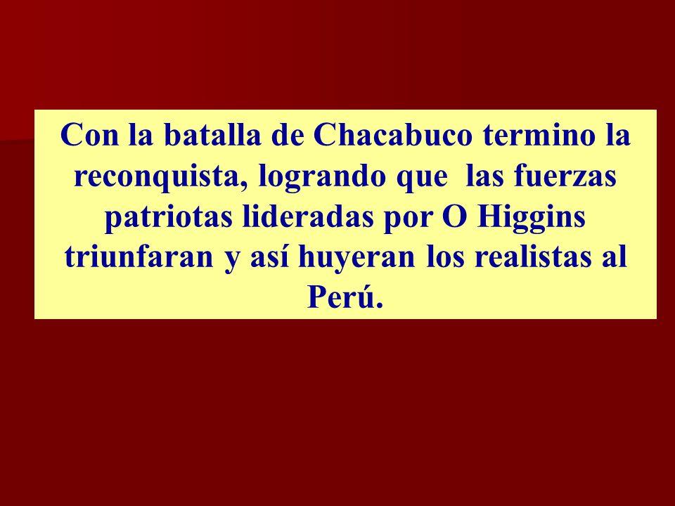 Con la batalla de Chacabuco termino la reconquista, logrando que las fuerzas patriotas lideradas por O Higgins triunfaran y así huyeran los realistas al Perú.