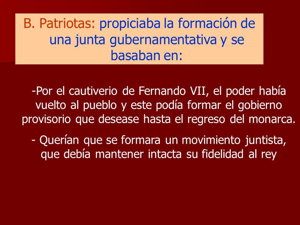 B. Patriotas: propiciaba la formación de una junta gubernamentativa y se basaban en: