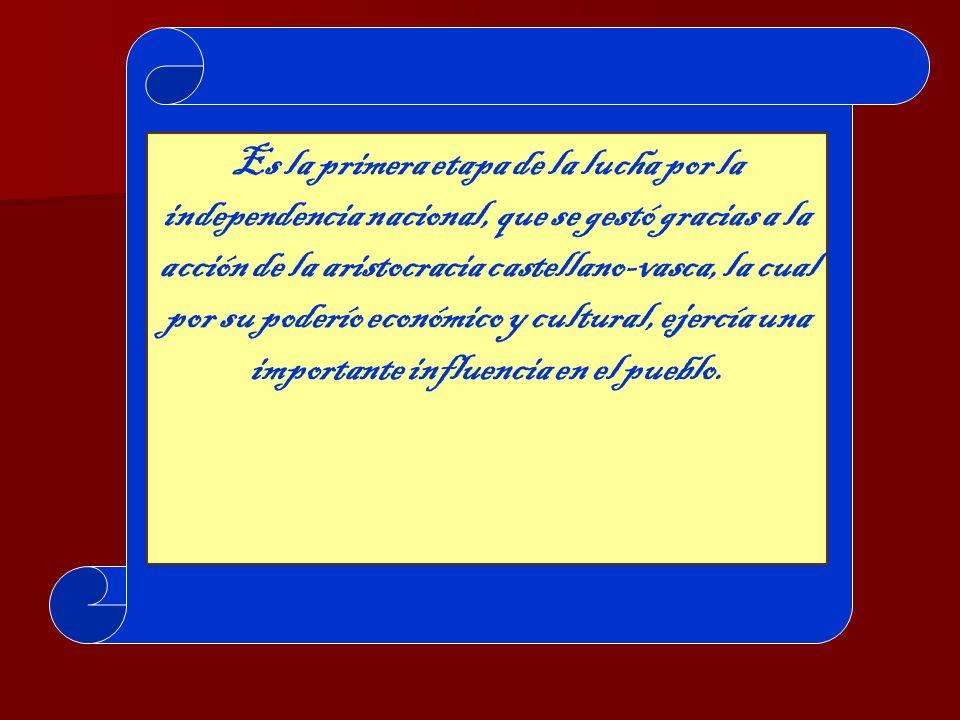 Es la primera etapa de la lucha por la independencia nacional, que se gestó gracias a la acción de la aristocracia castellano-vasca, la cual por su poderío económico y cultural, ejercía una importante influencia en el pueblo.