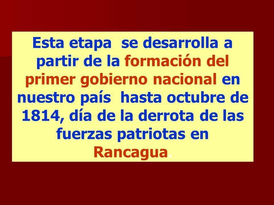 Esta etapa se desarrolla a partir de la formación del primer gobierno nacional en nuestro país hasta octubre de 1814, día de la derrota de las fuerzas patriotas en Rancagua.