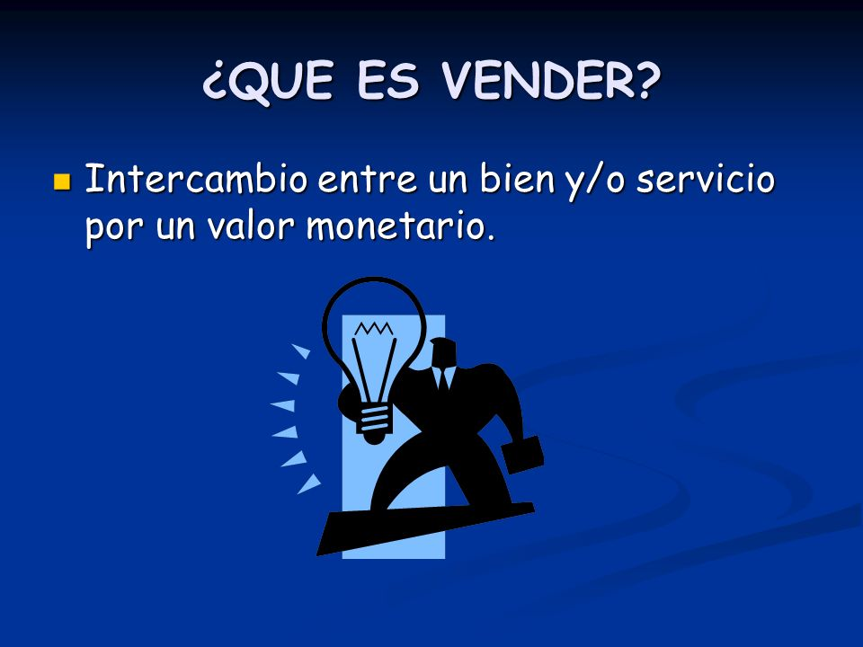 ¿QUE ES VENDER Intercambio entre un bien y/o servicio por un valor monetario.