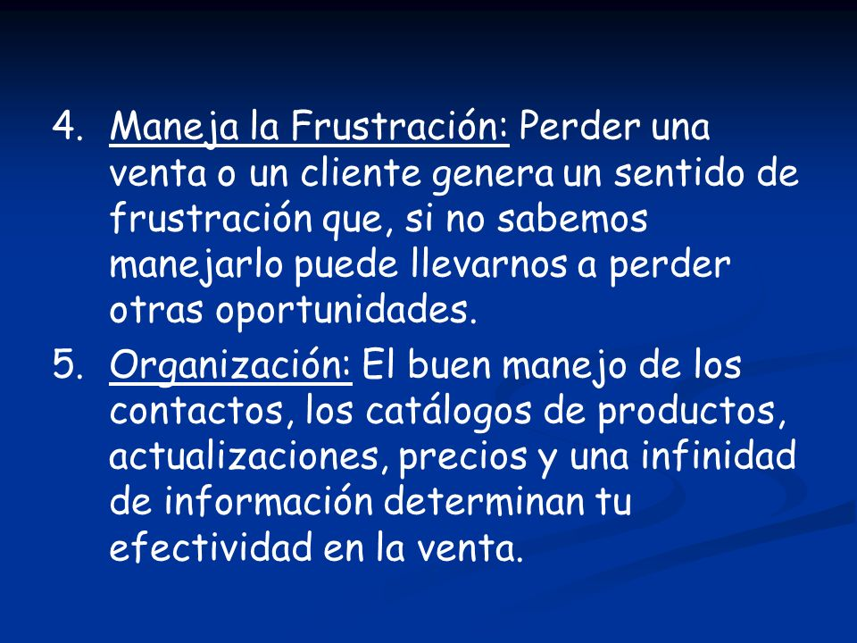 4. Maneja la Frustración: Perder una venta o un cliente genera un sentido de frustración que, si no sabemos manejarlo puede llevarnos a perder otras oportunidades.