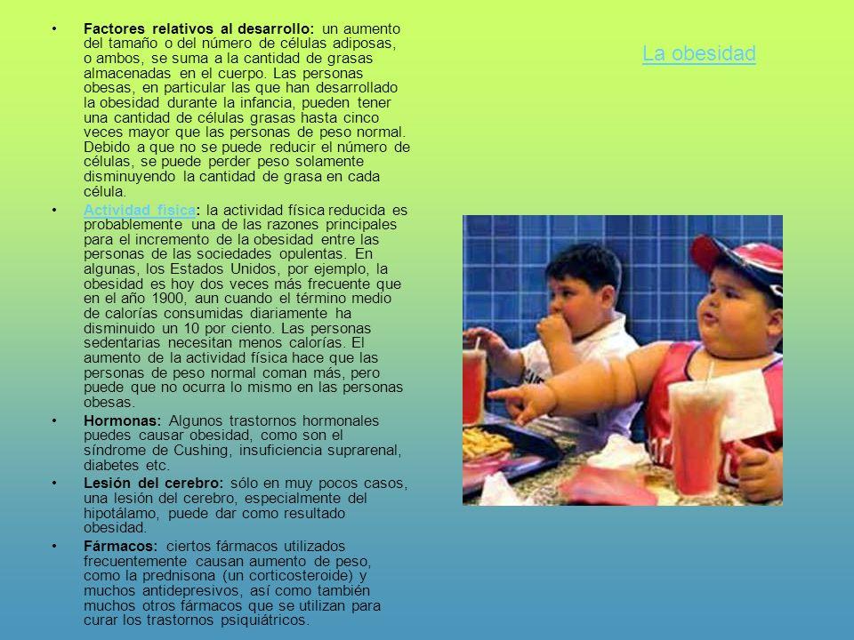 Factores relativos al desarrollo: un aumento del tamaño o del número de células adiposas, o ambos, se suma a la cantidad de grasas almacenadas en el cuerpo. Las personas obesas, en particular las que han desarrollado la obesidad durante la infancia, pueden tener una cantidad de células grasas hasta cinco veces mayor que las personas de peso normal. Debido a que no se puede reducir el número de células, se puede perder peso solamente disminuyendo la cantidad de grasa en cada célula.