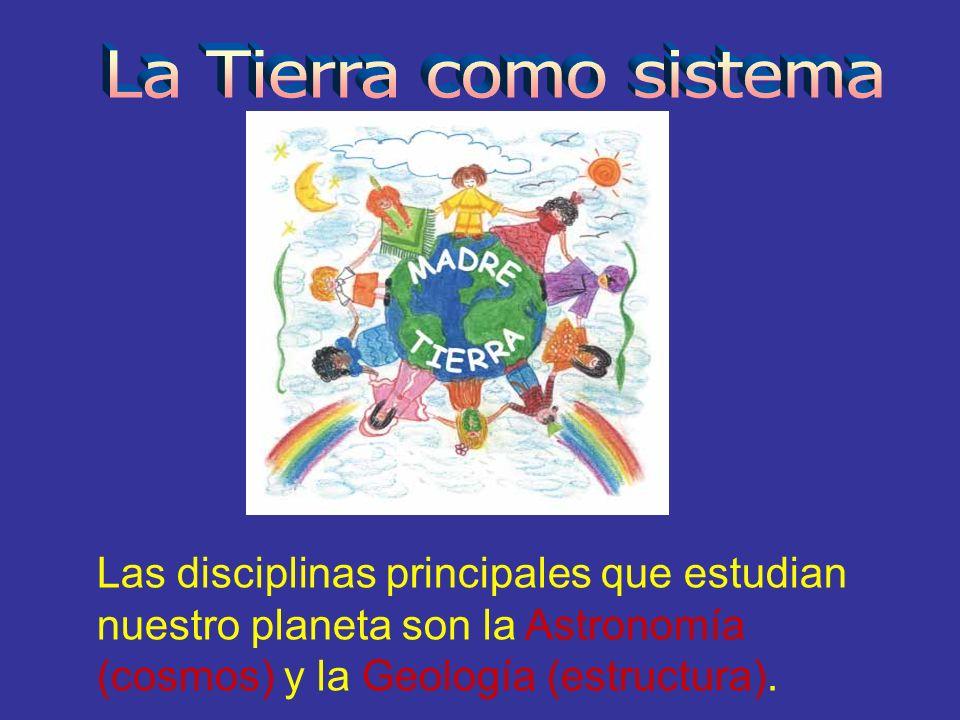 La Tierra como sistema Las disciplinas principales que estudian nuestro planeta son la Astronomía (cosmos) y la Geología (estructura).