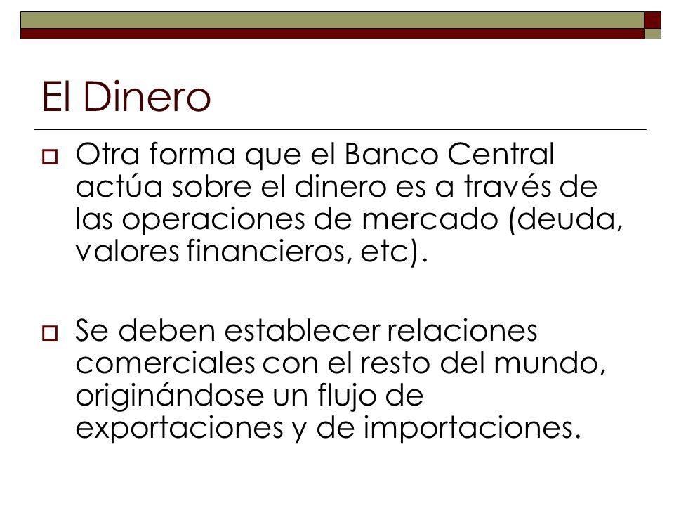 El Dinero Otra forma que el Banco Central actúa sobre el dinero es a través de las operaciones de mercado (deuda, valores financieros, etc).