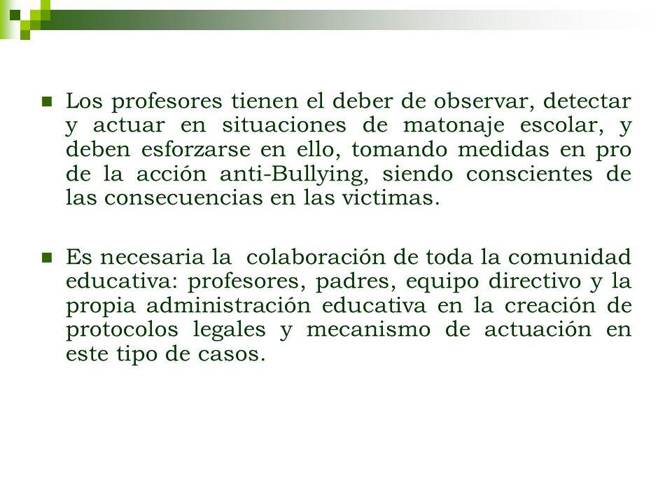 Los profesores tienen el deber de observar, detectar y actuar en situaciones de matonaje escolar, y deben esforzarse en ello, tomando medidas en pro de la acción anti-Bullying, siendo conscientes de las consecuencias en las victimas.