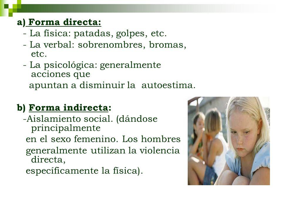 a) Forma directa: - La física: patadas, golpes, etc. - La verbal: sobrenombres, bromas, etc. - La psicológica: generalmente acciones que.