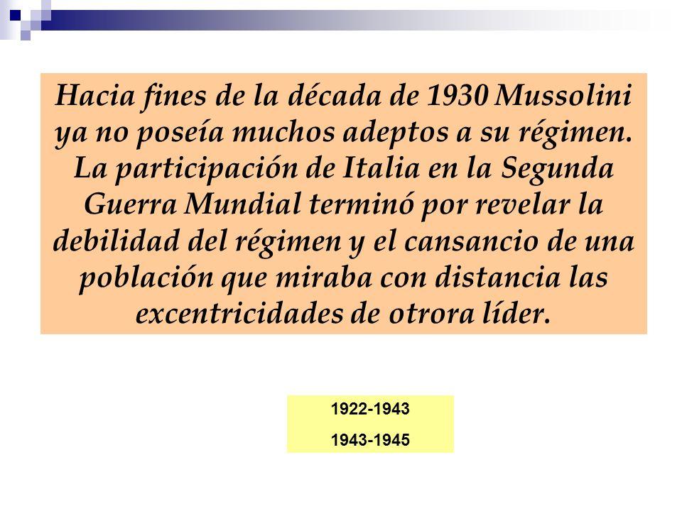 Hacia fines de la década de 1930 Mussolini ya no poseía muchos adeptos a su régimen. La participación de Italia en la Segunda Guerra Mundial terminó por revelar la debilidad del régimen y el cansancio de una población que miraba con distancia las excentricidades de otrora líder.