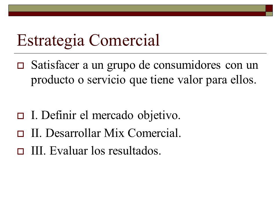 Estrategia Comercial Satisfacer a un grupo de consumidores con un producto o servicio que tiene valor para ellos.