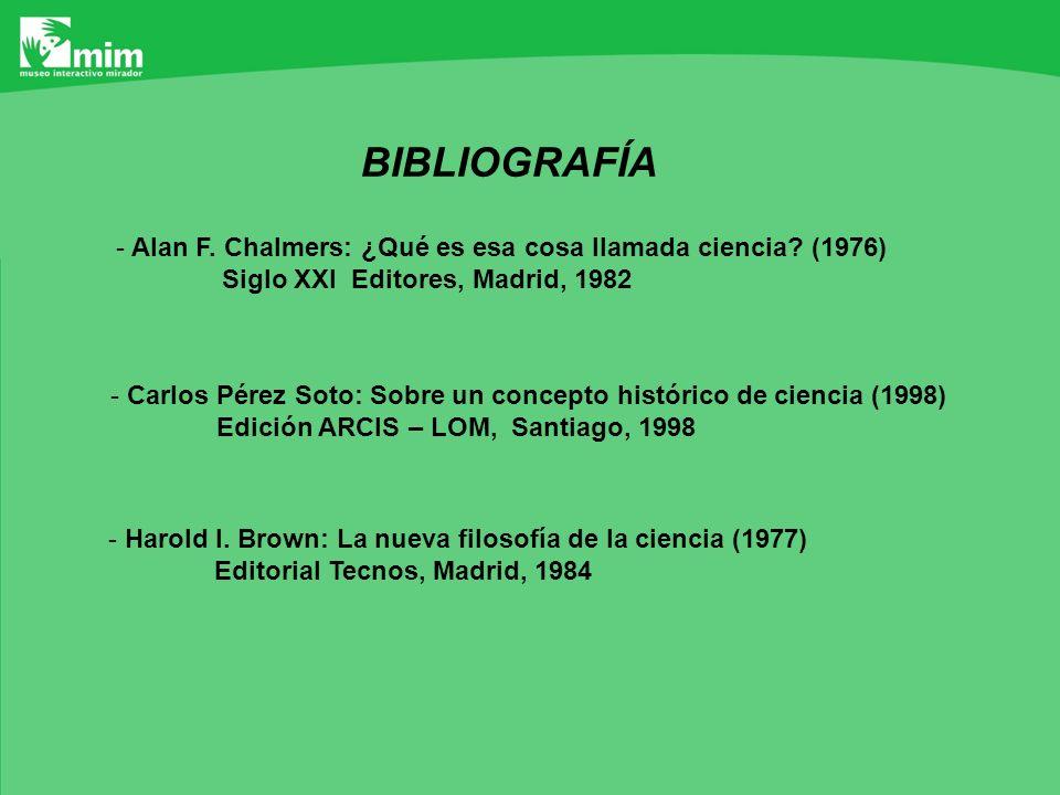 BIBLIOGRAFÍA Alan F. Chalmers: ¿Qué es esa cosa llamada ciencia (1976) Siglo XXI Editores, Madrid, 1982.
