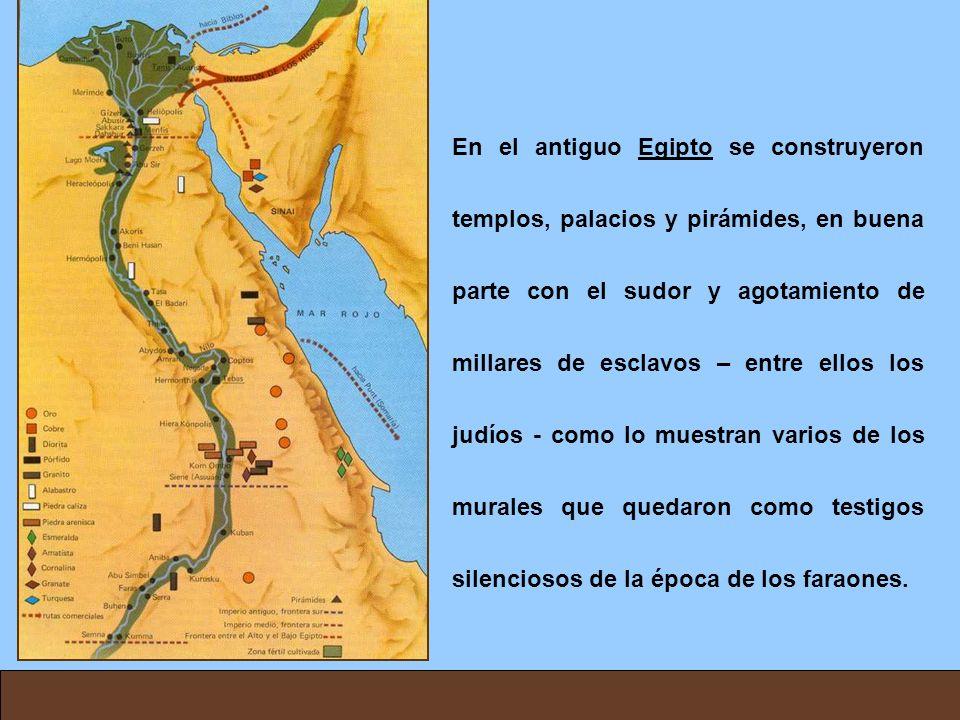 En el antiguo Egipto se construyeron templos, palacios y pirámides, en buena parte con el sudor y agotamiento de millares de esclavos – entre ellos los judíos - como lo muestran varios de los murales que quedaron como testigos silenciosos de la época de los faraones.