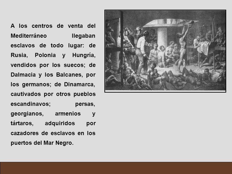 A los centros de venta del Mediterráneo llegaban esclavos de todo lugar: de Rusia, Polonia y Hungría, vendidos por los suecos; de Dalmacia y los Balcanes, por los germanos; de Dinamarca, cautivados por otros pueblos escandinavos; persas, georgianos, armenios y tártaros, adquiridos por cazadores de esclavos en los puertos del Mar Negro.