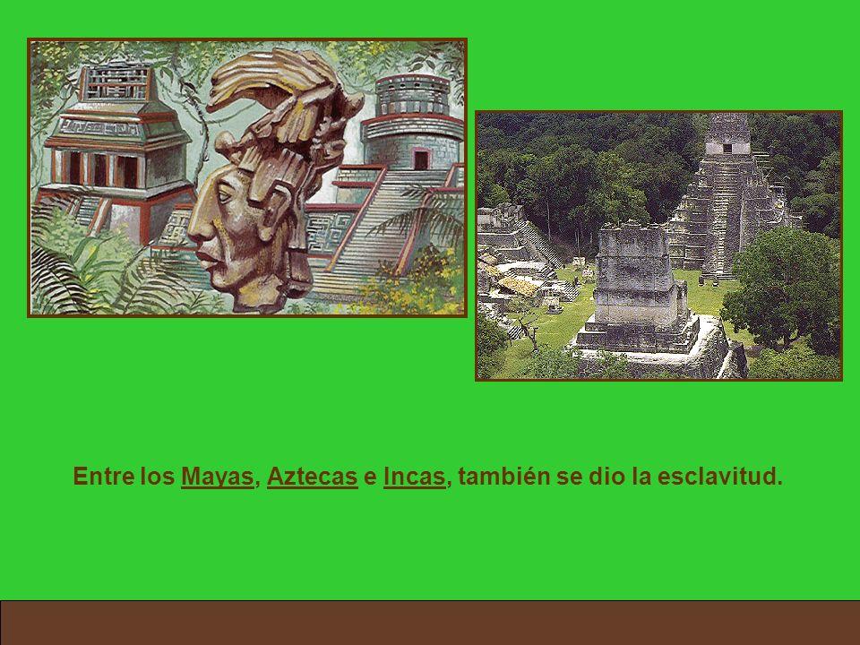 Entre los Mayas, Aztecas e Incas, también se dio la esclavitud.