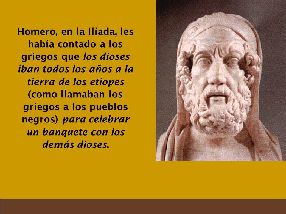 Homero, en la Ilíada, les había contado a los griegos que los dioses iban todos los años a la tierra de los etíopes (como llamaban los griegos a los pueblos negros) para celebrar un banquete con los demás dioses.