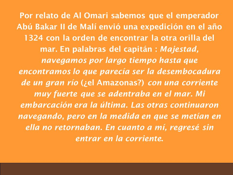 Por relato de Al Omari sabemos que el emperador Abú Bakar II de Malí envió una expedición en el año 1324 con la orden de encontrar la otra orilla del mar.