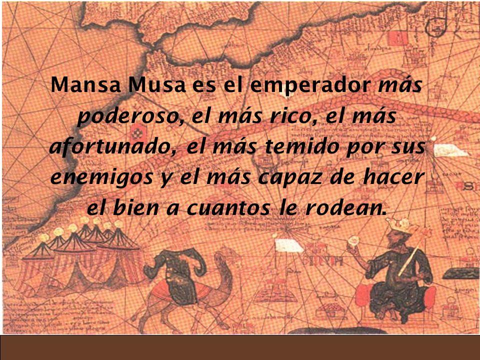 Mansa Musa es el emperador más poderoso, el más rico, el más afortunado, el más temido por sus enemigos y el más capaz de hacer el bien a cuantos le rodean.