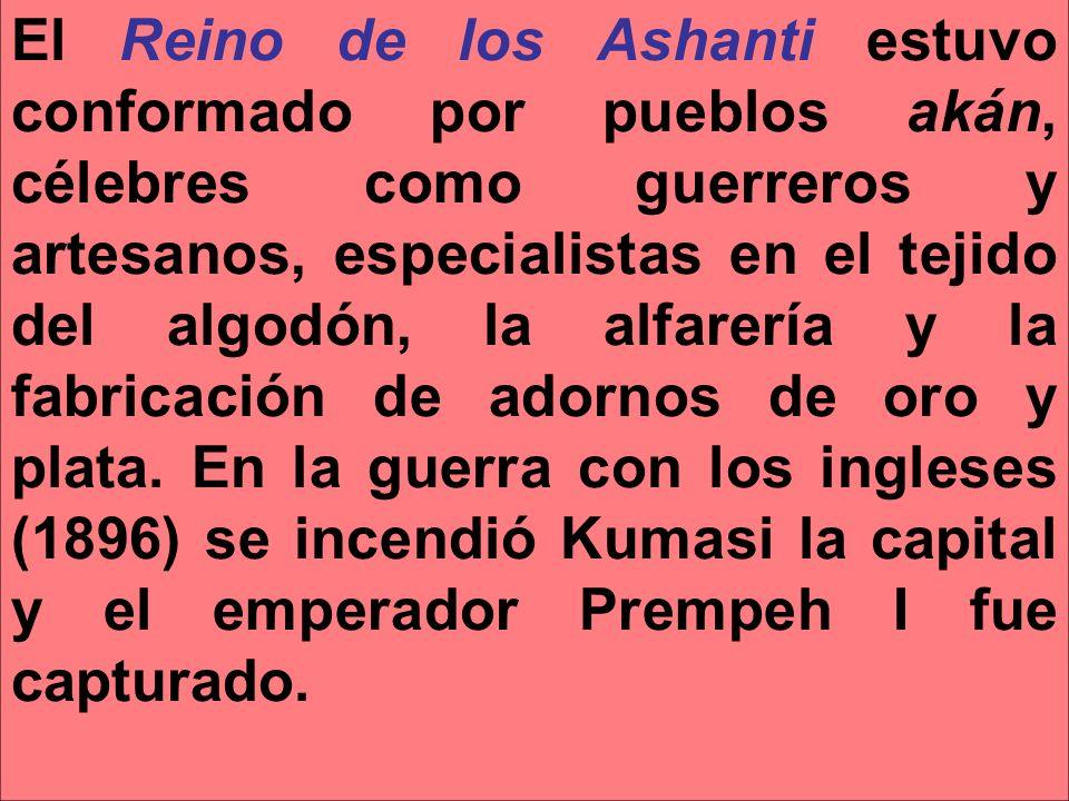 El Reino de los Ashanti estuvo conformado por pueblos akán, célebres como guerreros y artesanos, especialistas en el tejido del algodón, la alfarería y la fabricación de adornos de oro y plata.