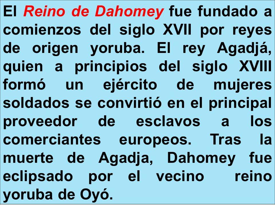El Reino de Dahomey fue fundado a comienzos del siglo XVII por reyes de origen yoruba.