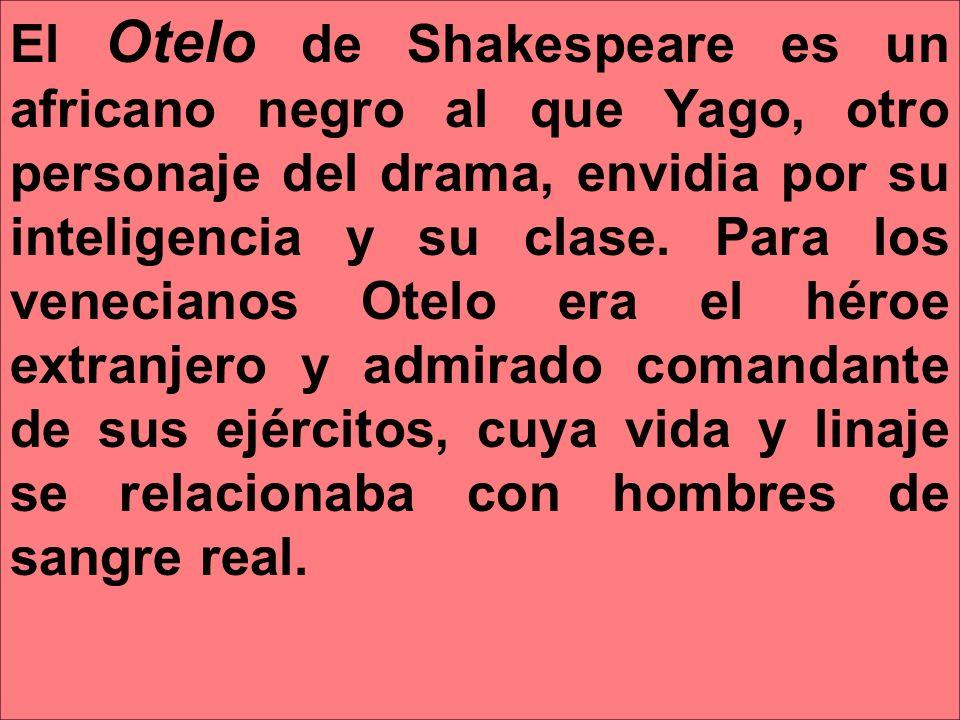 El Otelo de Shakespeare es un africano negro al que Yago, otro personaje del drama, envidia por su inteligencia y su clase.