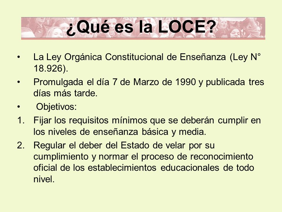 ¿Qué es la LOCE La Ley Orgánica Constitucional de Enseñanza (Ley N° 18.926). Promulgada el día 7 de Marzo de 1990 y publicada tres días más tarde.