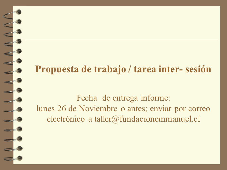Propuesta de trabajo / tarea inter- sesión Fecha de entrega informe: lunes 26 de Noviembre o antes; enviar por correo electrónico a taller@fundacionemmanuel.cl