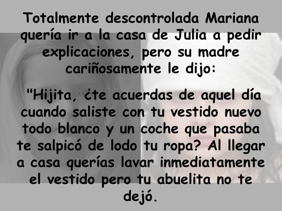 Totalmente descontrolada Mariana quería ir a la casa de Julia a pedir explicaciones, pero su madre cariñosamente le dijo: