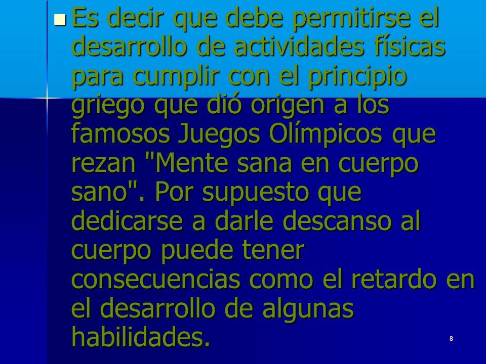 Es decir que debe permitirse el desarrollo de actividades físicas para cumplir con el principio griego que dió origen a los famosos Juegos Olímpicos que rezan Mente sana en cuerpo sano .