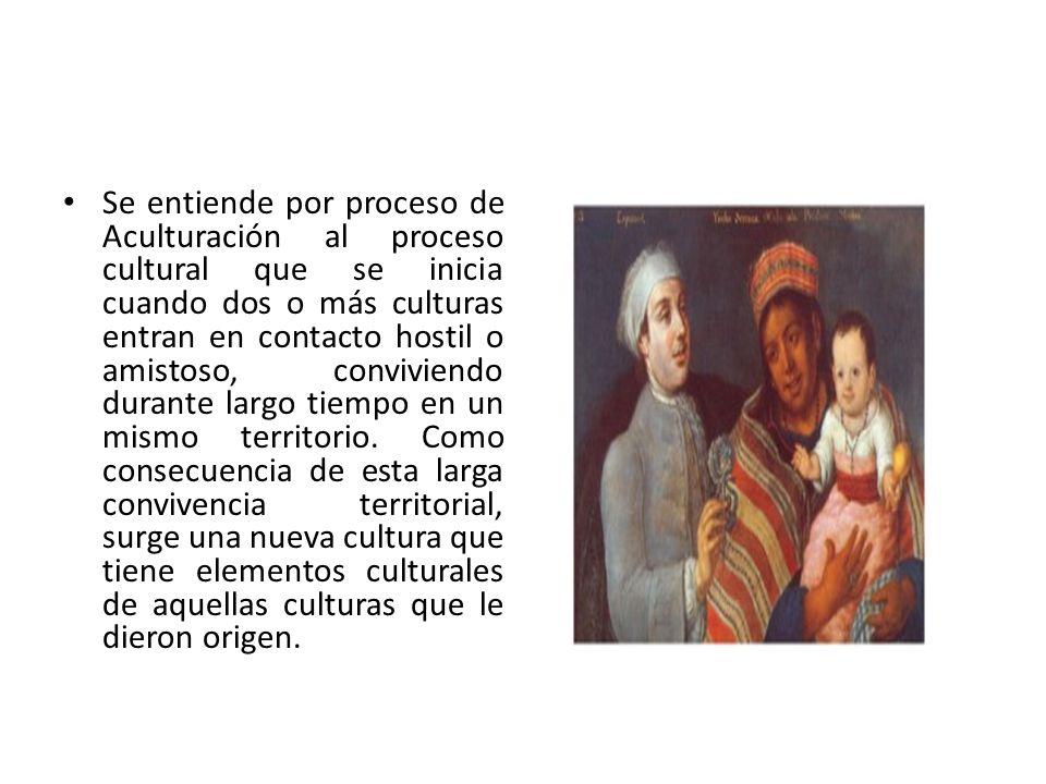 Se entiende por proceso de Aculturación al proceso cultural que se inicia cuando dos o más culturas entran en contacto hostil o amistoso, conviviendo durante largo tiempo en un mismo territorio.