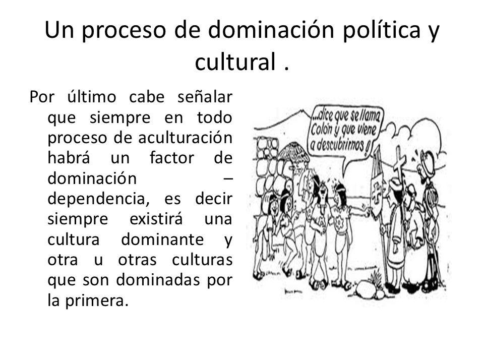 Un proceso de dominación política y cultural .
