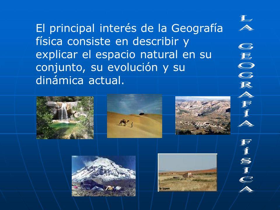 El principal interés de la Geografía física consiste en describir y explicar el espacio natural en su conjunto, su evolución y su dinámica actual.