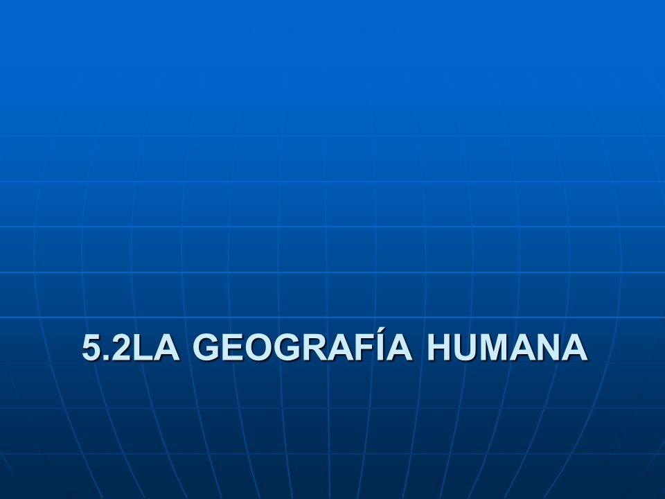 5.2LA GEOGRAFÍA HUMANA