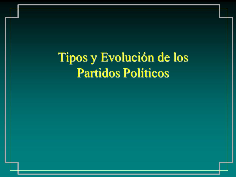 Tipos y Evolución de los Partidos Políticos