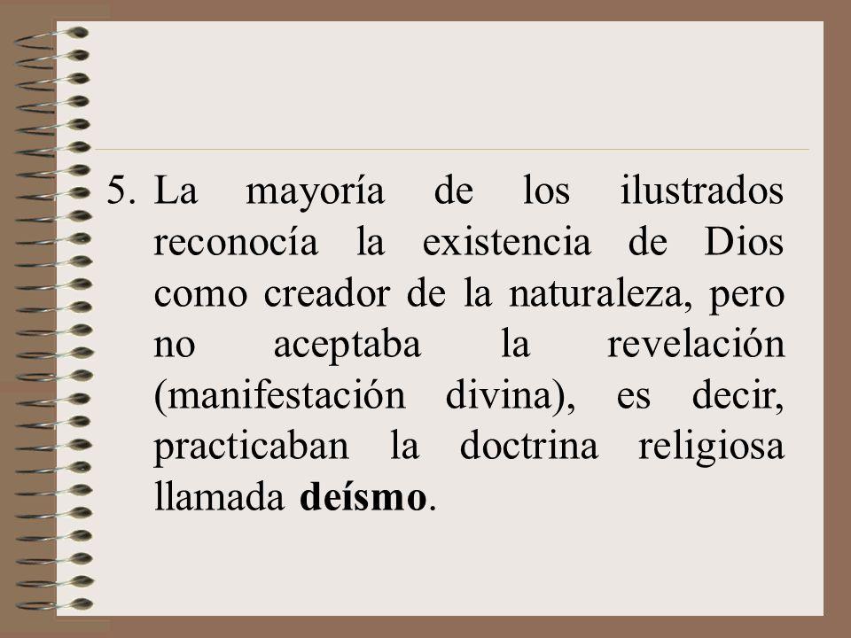 La mayoría de los ilustrados reconocía la existencia de Dios como creador de la naturaleza, pero no aceptaba la revelación (manifestación divina), es decir, practicaban la doctrina religiosa llamada deísmo.