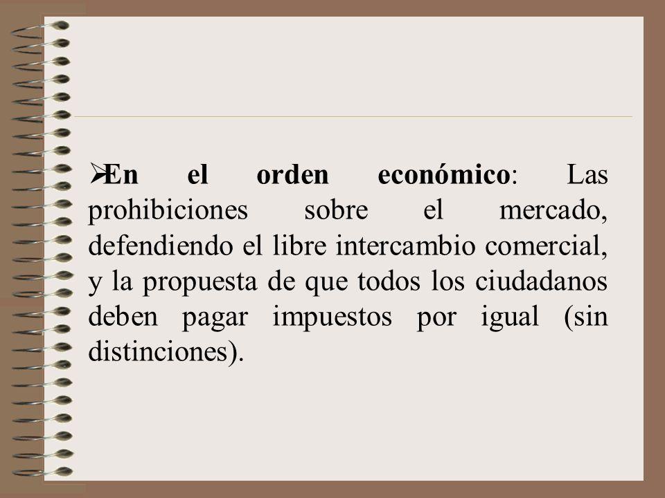 En el orden económico: Las prohibiciones sobre el mercado, defendiendo el libre intercambio comercial, y la propuesta de que todos los ciudadanos deben pagar impuestos por igual (sin distinciones).