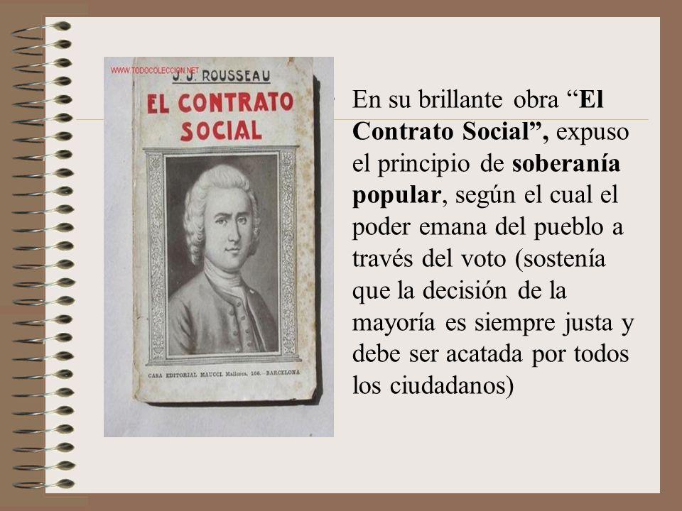 En su brillante obra El Contrato Social , expuso el principio de soberanía popular, según el cual el poder emana del pueblo a través del voto (sostenía que la decisión de la mayoría es siempre justa y debe ser acatada por todos los ciudadanos)