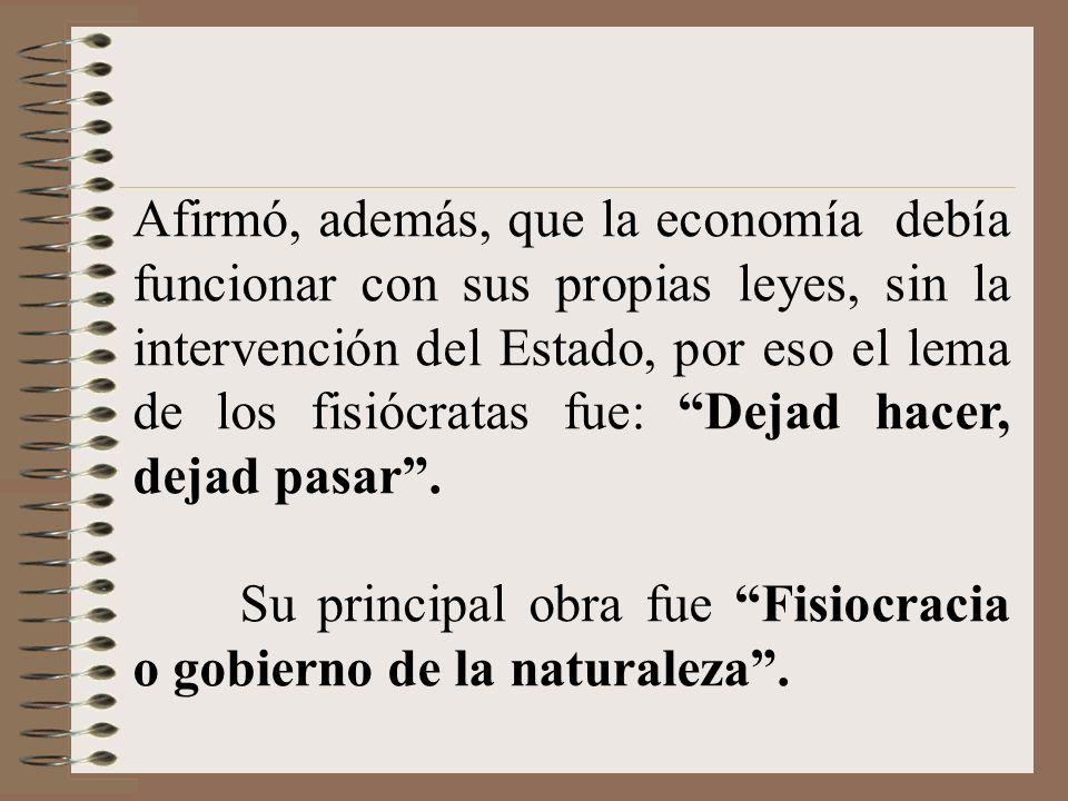 Afirmó, además, que la economía debía funcionar con sus propias leyes, sin la intervención del Estado, por eso el lema de los fisiócratas fue: Dejad hacer, dejad pasar .