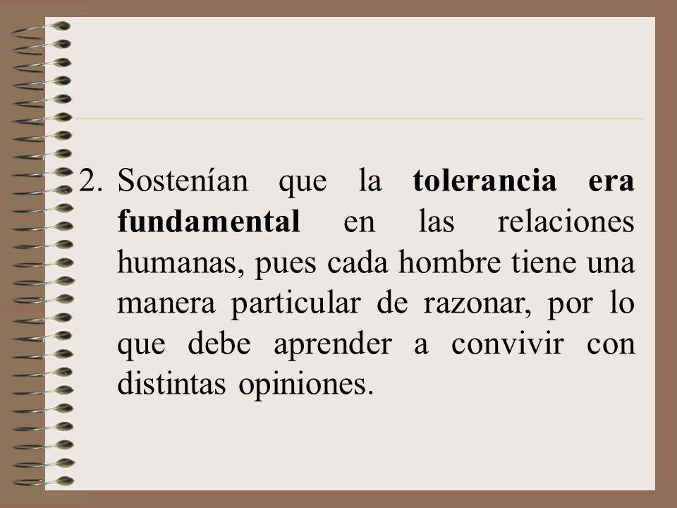 Sostenían que la tolerancia era fundamental en las relaciones humanas, pues cada hombre tiene una manera particular de razonar, por lo que debe aprender a convivir con distintas opiniones.