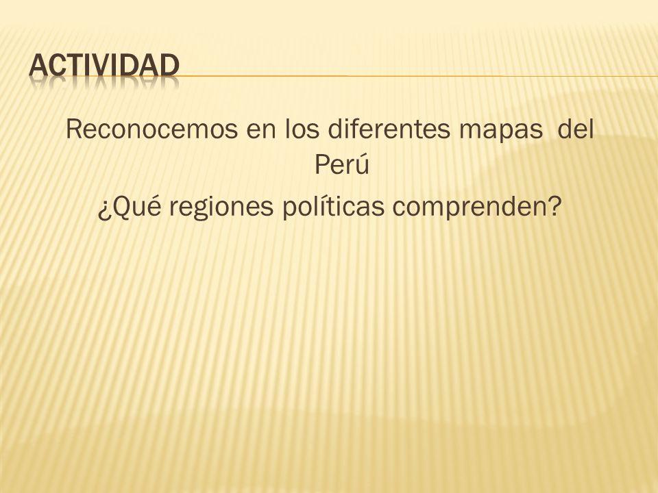 Actividad Reconocemos en los diferentes mapas del Perú ¿Qué regiones políticas comprenden