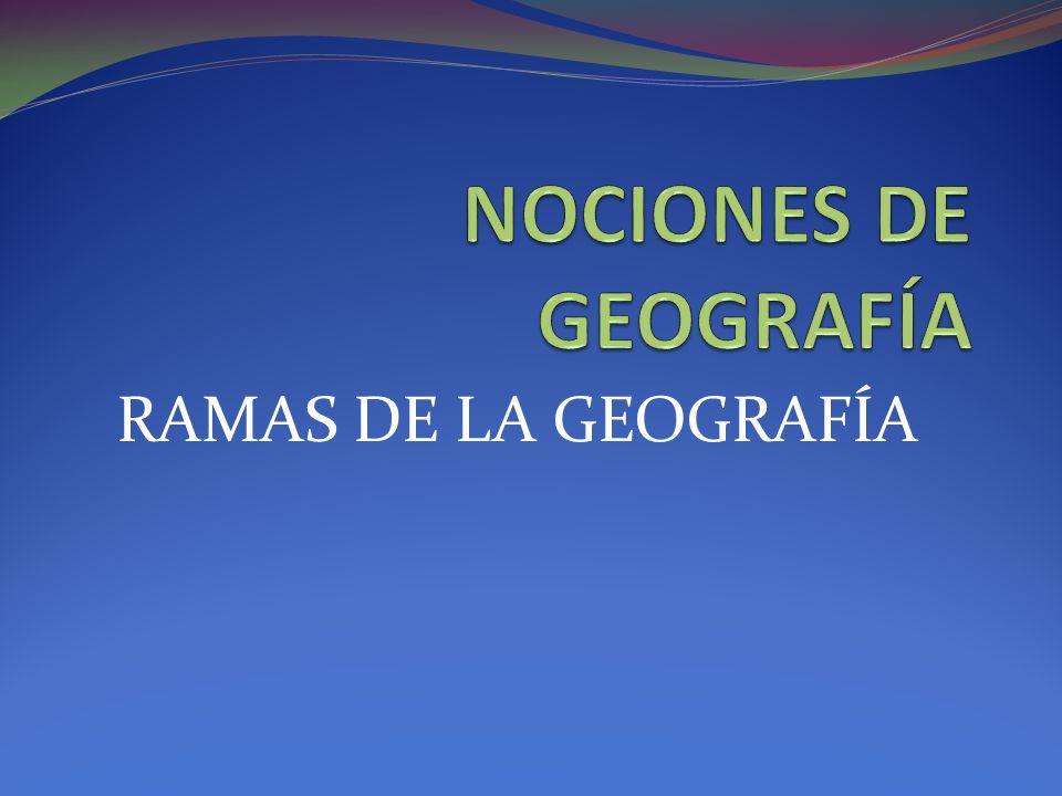 NOCIONES DE GEOGRAFÍA RAMAS DE LA GEOGRAFÍA
