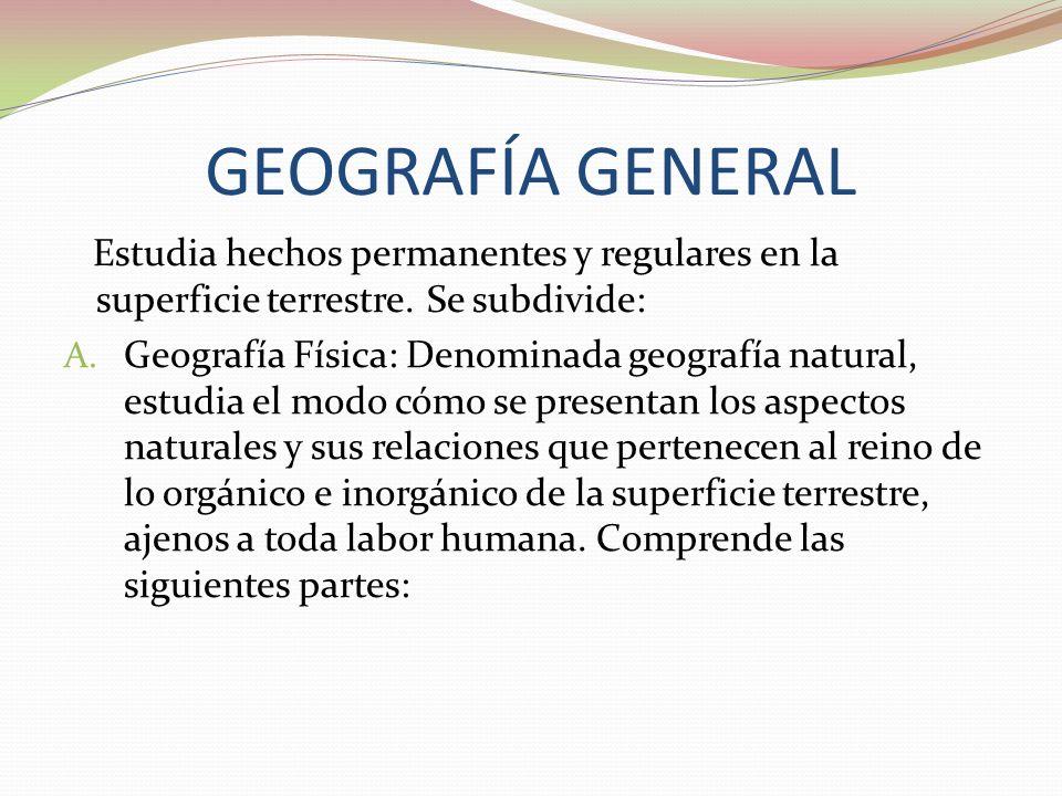 GEOGRAFÍA GENERALEstudia hechos permanentes y regulares en la superficie terrestre. Se subdivide: