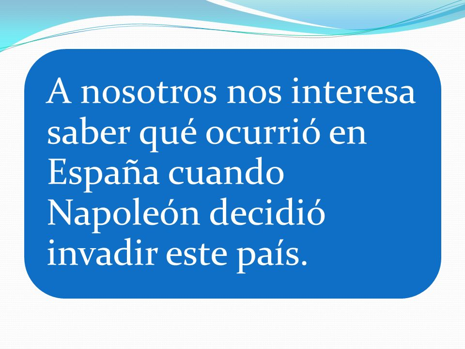 A nosotros nos interesa saber qué ocurrió en España cuando Napoleón decidió invadir este país.
