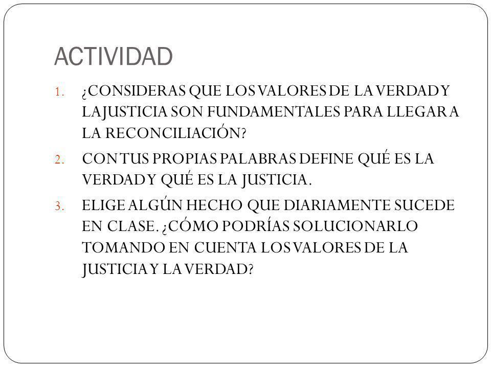 ACTIVIDAD ¿CONSIDERAS QUE LOS VALORES DE LA VERDAD Y LAJUSTICIA SON FUNDAMENTALES PARA LLEGAR A LA RECONCILIACIÓN
