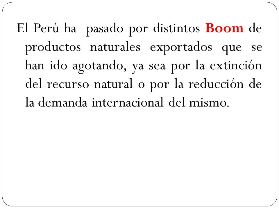 El Perú ha pasado por distintos Boom de productos naturales exportados que se han ido agotando, ya sea por la extinción del recurso natural o por la reducción de la demanda internacional del mismo.
