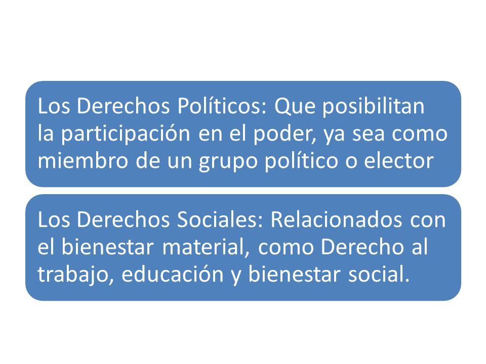 Los Derechos Políticos: Que posibilitan la participación en el poder, ya sea como miembro de un grupo político o elector