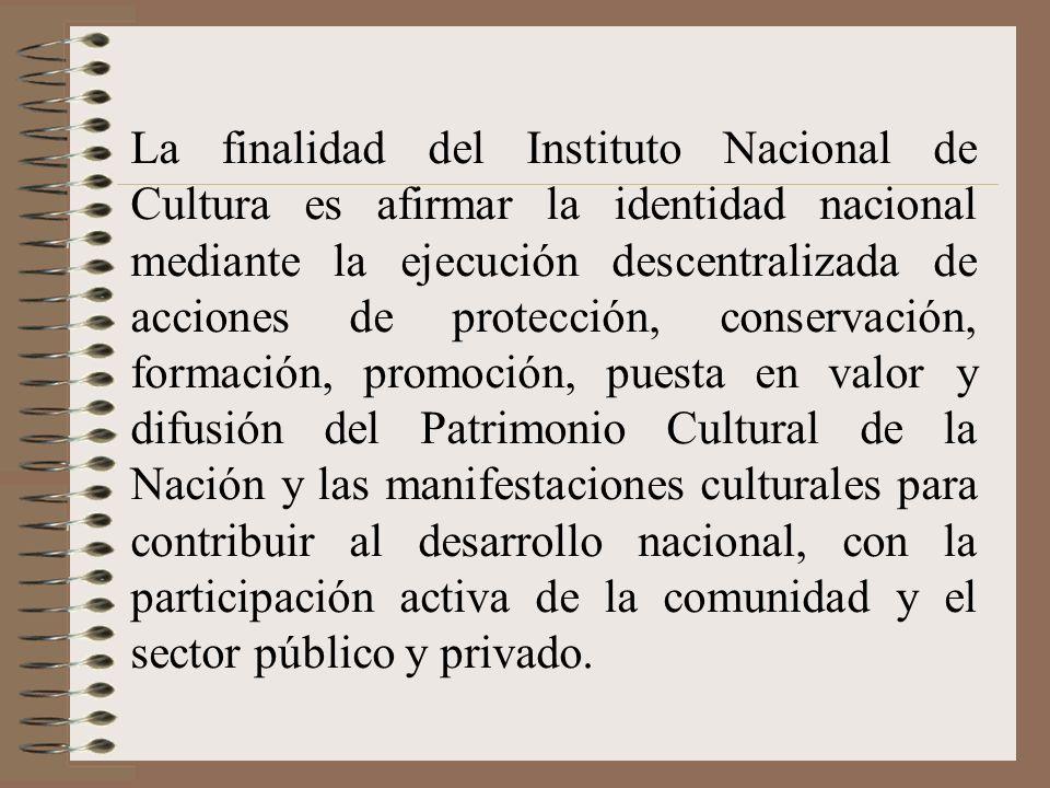 La finalidad del Instituto Nacional de Cultura es afirmar la identidad nacional mediante la ejecución descentralizada de acciones de protección, conservación, formación, promoción, puesta en valor y difusión del Patrimonio Cultural de la Nación y las manifestaciones culturales para contribuir al desarrollo nacional, con la participación activa de la comunidad y el sector público y privado.