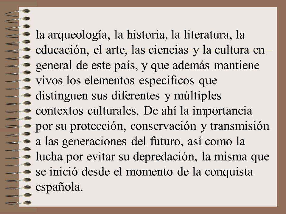 la arqueología, la historia, la literatura, la educación, el arte, las ciencias y la cultura en general de este país, y que además mantiene vivos los elementos específicos que distinguen sus diferentes y múltiples contextos culturales.