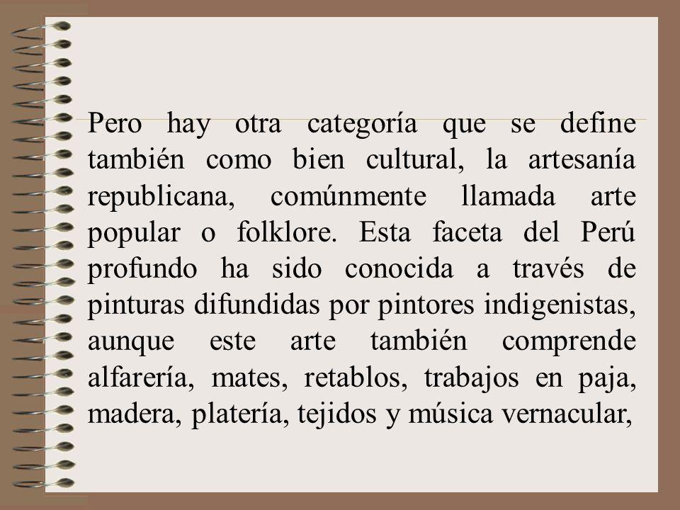 Pero hay otra categoría que se define también como bien cultural, la artesanía republicana, comúnmente llamada arte popular o folklore.